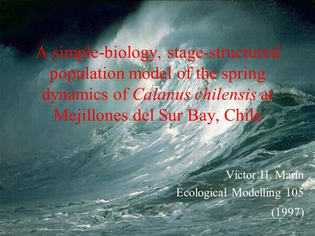 A simple-biology, stage-structured population model of the spring dynamics of Calanus chilensis at Mejillones del Sur Bay, Chile Víctor H. Marín Ecological.