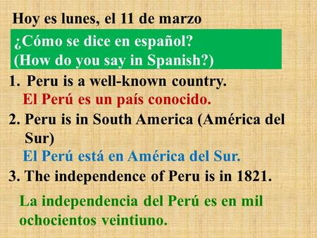 Hoy es lunes, el 11 de marzo 1.Peru is a well-known country. 2. Peru is in South America (América del Sur) 3. The independence of Peru is in 1821. El Perú.