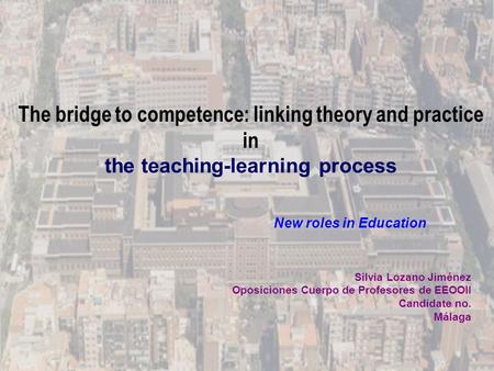 The bridge to competence: linking theory and practice in the teaching-learning process Silvia Lozano Jiménez Oposiciones Cuerpo de Profesores de EEOOII.