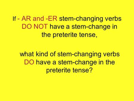 If - AR and -ER stem-changing verbs DO NOT have a stem-change in the preterite tense, what kind of stem-changing verbs DO have a stem-change in the preterite.