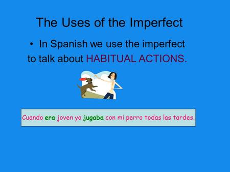The Uses of the Imperfect In Spanish we use the imperfect to talk about HABITUAL ACTIONS. Cuando era joven yo jugaba con mi perro todas las tardes.