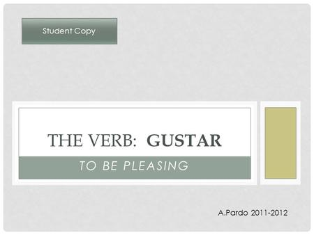 TO BE PLEASING THE VERB: GUSTAR A.Pardo 2011-2012 Student Copy.