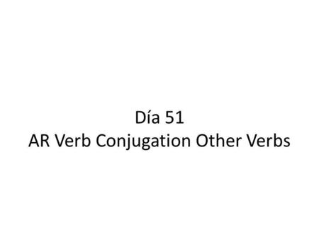 Día 51 AR Verb Conjugation Other Verbs