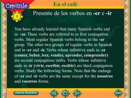 Presente de los verbos en -er e -ir You have already learned that many Spanish verbs end in -ar. These verbs are referred to as first conjugation verbs.