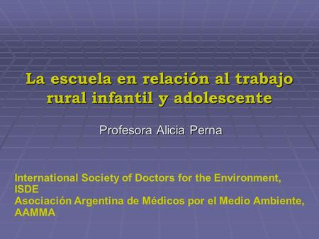 La escuela en relación al trabajo rural infantil y adolescente Profesora Alicia Perna International Society of Doctors for the Environment, ISDE Asociación.