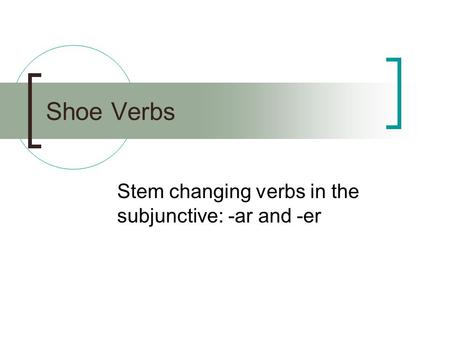 Shoe Verbs Stem changing verbs in the subjunctive: -ar and -er.