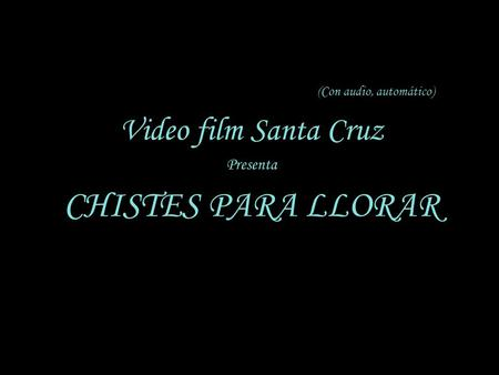 (Con audio, automático) Video film Santa Cruz Presenta CHISTES PARA LLORAR.