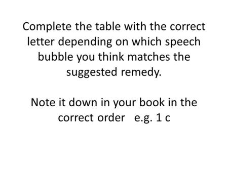 Complete the table with the correct letter depending on which speech bubble you think matches the suggested remedy. Note it down in your book in the correct.