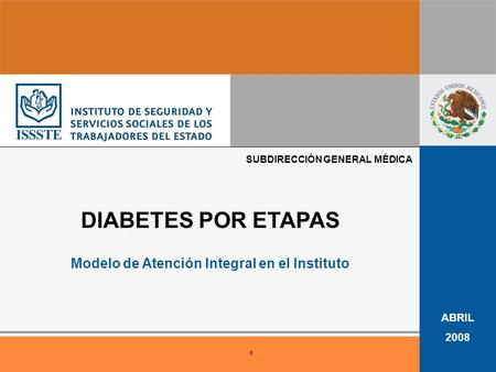 1 ABRIL 2008 DIABETES POR ETAPAS Modelo de Atención Integral en el Instituto SUBDIRECCIÓN GENERAL MÉDICA.