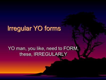 Irregular YO forms YO man, you like, need to FORM, these, IRREGULARLY.