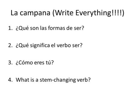 La campana (Write Everything!!!!) 1.¿Qué son las formas de ser? 2.¿Qué significa el verbo ser? 3.¿Cómo eres tú? 4.What is a stem-changing verb?