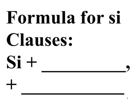1 Formula for si Clauses: Si + _________, + ___________.