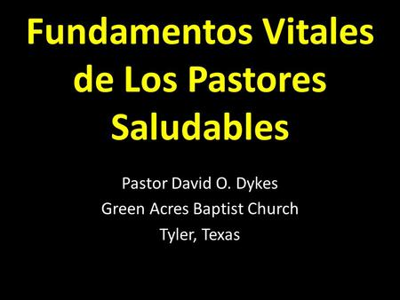 Fundamentos Vitales de Los Pastores Saludables Pastor David O. Dykes Green Acres Baptist Church Tyler, Texas.