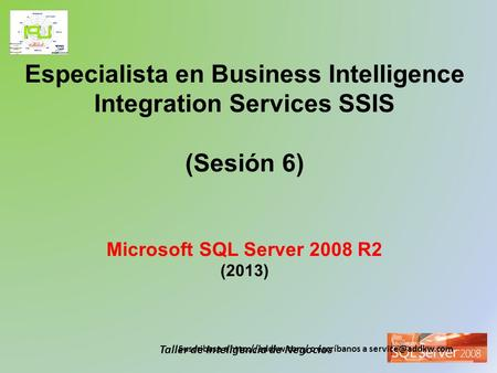 Taller de Inteligencia de Negocios Especialista en Business Intelligence Integration Services SSIS (Sesión 6) Microsoft SQL Server 2008 R2 (2013) Suscribase.