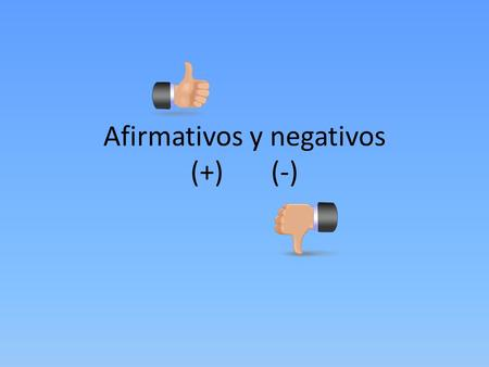 Afirmativos y negativos (+) (-). Affirmative words are used to say that something does exist, or that it does happen. Negative words are used to say something.