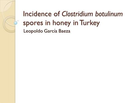 Incidence of Clostridium botulinum spores in honey in Turkey Leopoldo García Baeza.