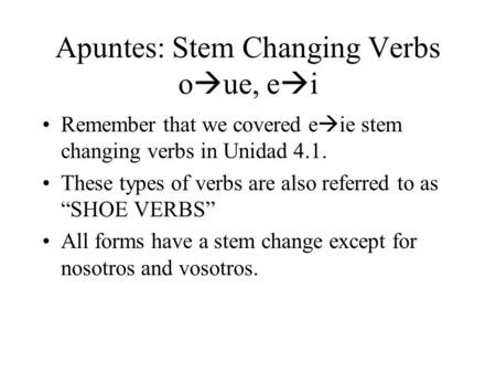 Apuntes: Stem Changing Verbs o  ue, e  i Remember that we covered e  ie stem changing verbs in Unidad 4.1. These types of verbs are also referred to.