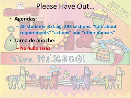 "Please Have Out… Agendas: – All students: 3x1 pg. 293 sections: ""talk about requirements"" ""actions"" and ""other phrases"" Tarea de anoche: – No hubo tarea."