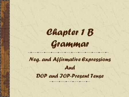 Chapter 1 B Grammar Neg. and Affirmative Expressions And DOP and IOP-Present Tense.