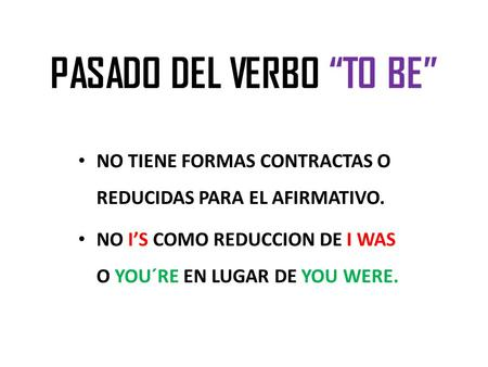 "PASADO DEL VERBO ""TO BE"" NO TIENE FORMAS CONTRACTAS O REDUCIDAS PARA EL AFIRMATIVO. NO I'S COMO REDUCCION DE I WAS O YOU´RE EN LUGAR DE YOU WERE."