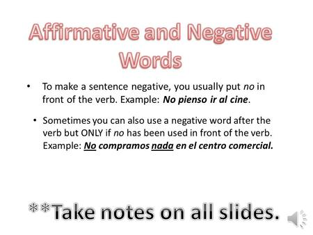 To make a sentence negative, you usually put no in front of the verb. Example: No pienso ir al cine. Sometimes you can also use a negative word after.
