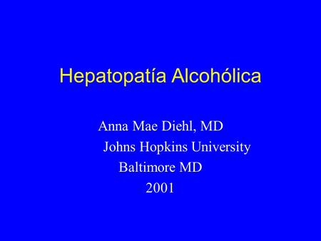 Hepatopatía Alcohólica Anna Mae Diehl, MD Johns Hopkins University Baltimore MD 2001.