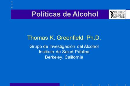 Políticas de Alcohol Thomas K. Greenfield, Ph.D. Grupo de Investigación del Alcohol Instituto de Salud Pública Berkeley, California.