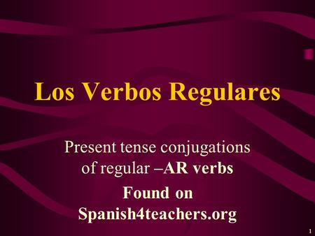 1 Present tense conjugations of regular –AR verbs Found on Spanish4teachers.org Los Verbos Regulares.