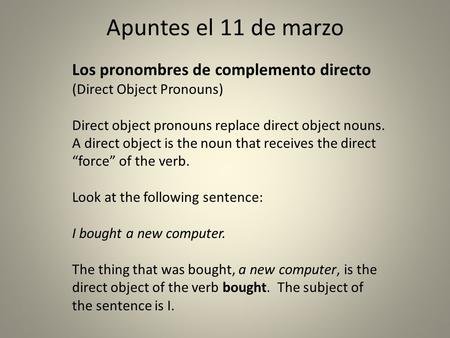 Apuntes el 11 de marzo Los pronombres de complemento directo (Direct Object Pronouns) Direct object pronouns replace direct object nouns. A direct object.