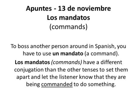 Apuntes - 13 de noviembre Los mandatos (commands) To boss another person around in Spanish, you have to use un mandato (a command). Los mandatos (commands)