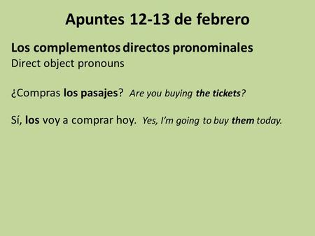 Apuntes 12-13 de febrero Los complementos directos pronominales Direct object pronouns ¿Compras los pasajes? Are you buying the tickets? Sí, los voy a.
