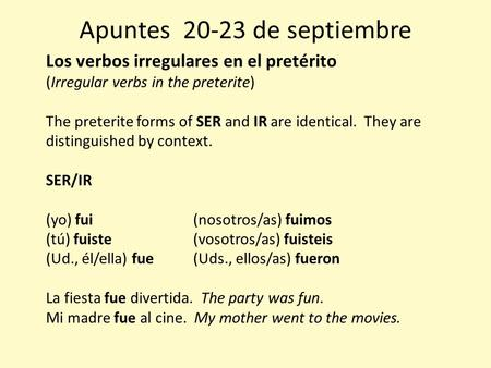 Apuntes 20-23 de septiembre Los verbos irregulares en el pretérito (Irregular verbs in the preterite) The preterite forms of SER and IR are identical.