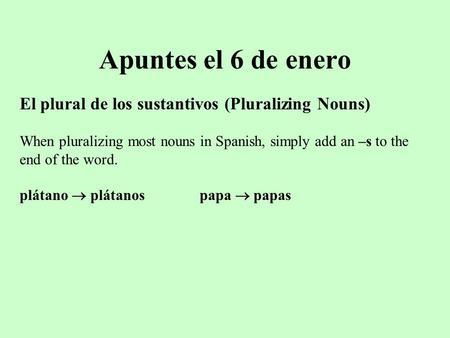 Apuntes el 6 de enero El plural de los sustantivos (Pluralizing Nouns) When pluralizing most nouns in Spanish, simply add an –s to the end of the word.