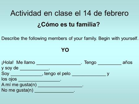 Actividad en clase el 14 de febrero ¿Cómo es tu familia? Describe the following members of your family. Begin with yourself. YO ¡Hola! Me llamo _________________.