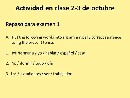 Actividad en clase 2-3 de octubre Repaso para examen 1 A.Put the following words into a grammatically correct sentence using the present tense. 1.Mi hermana.