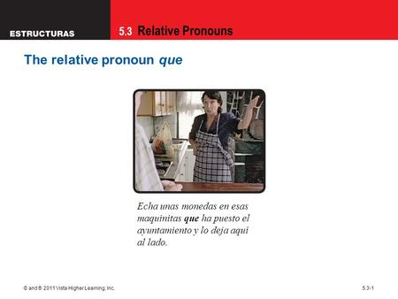 5.3 Relative Pronouns © and ® 2011 Vista Higher Learning, Inc.5.3-1 The relative pronoun que Echa unas monedas en esas maquinitas que ha puesto el ayuntamiento.