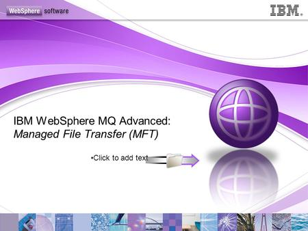 Click to add text IBM WebSphere MQ Advanced: Managed File Transfer (MFT)