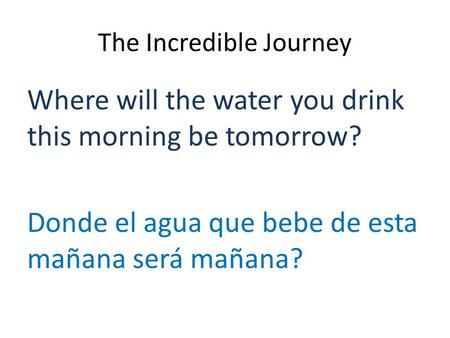 The Incredible Journey Where will the water you drink this morning be tomorrow? Donde el agua que bebe de esta mañana será mañana?
