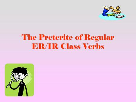 The Preterite of Regular ER/IR Class Verbs. 1. The rules for the preterite of regular AR class verbs apply to the ER/IR Class verbs.