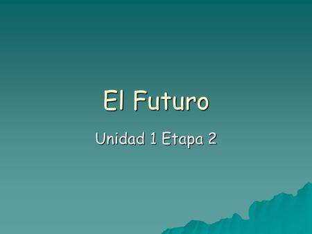 El Futuro Unidad 1 Etapa 2. We have already learned one way to talk about the future.  You can use Ir + a + infinitive  Vamos a estudiar en la biblioteca.