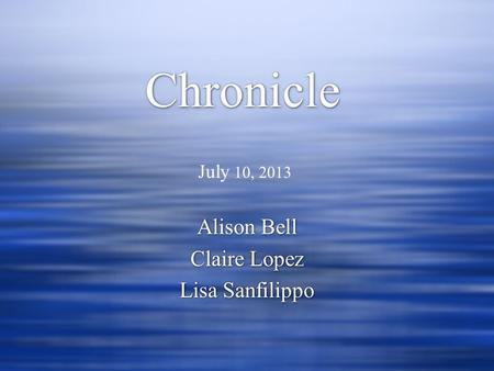 Chronicle Alison Bell Claire Lopez Lisa Sanfilippo Alison Bell Claire Lopez Lisa Sanfilippo July 10, 2013.