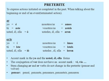 PRETERITE To express actions initiated or completed in the past. When talking about the beginning or end of an event(terminated action). ar yo = é nosotros/as.