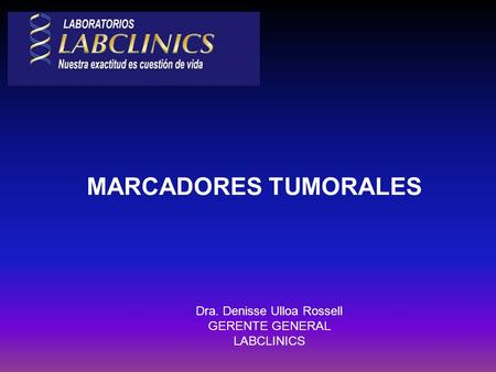 MARCADORES TUMORALES Dra. Denisse Ulloa Rossell GERENTE GENERAL LABCLINICS.