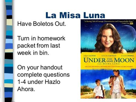 La Misa Luna Have Boletos Out. Turn in homework packet from last week in bin. On your handout complete questions 1-4 under Hazlo Ahora.