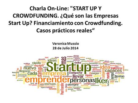 "Charla On-Line: START UP Y CROWDFUNDING. ¿Qué son las Empresas Start Up? Financiamiento con Crowdfunding. Casos prácticos reales"" Veronica Mussio 28 de."