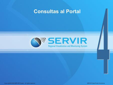 Copyright © 2008 SERVIR Project. All rights reserved. SERVIR Data Portal Workshop Consultas al Portal.