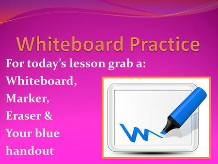 For today's lesson grab a: Whiteboard, Marker, Eraser & Your blue handout.