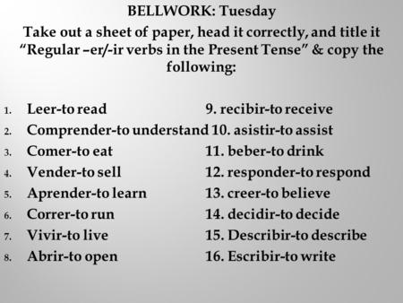 "BELLWORK: Tuesday Take out a sheet of paper, head it correctly, and title it ""Regular –er/-ir verbs in the Present Tense"" & copy the following: 1. Leer-to."
