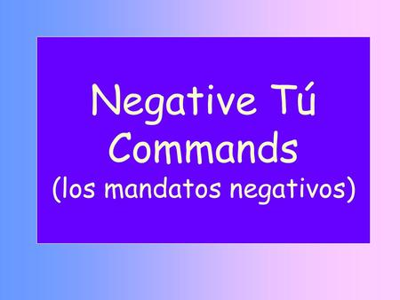Negative Tú Commands (los mandatos negativos). La Formación- Tú negativo Step 1: YO Yo form of the present Step 2: DROP Drop –o Step 3: SWAP Add opposite.