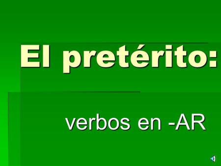 "El pretérito: verbos en -AR What is ""el pretérito""? SSSStuff that happened in the past!! IIIIt's DONE… OVER WITH!!"